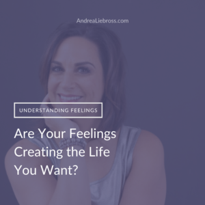 Are your feelings creating the life you want?