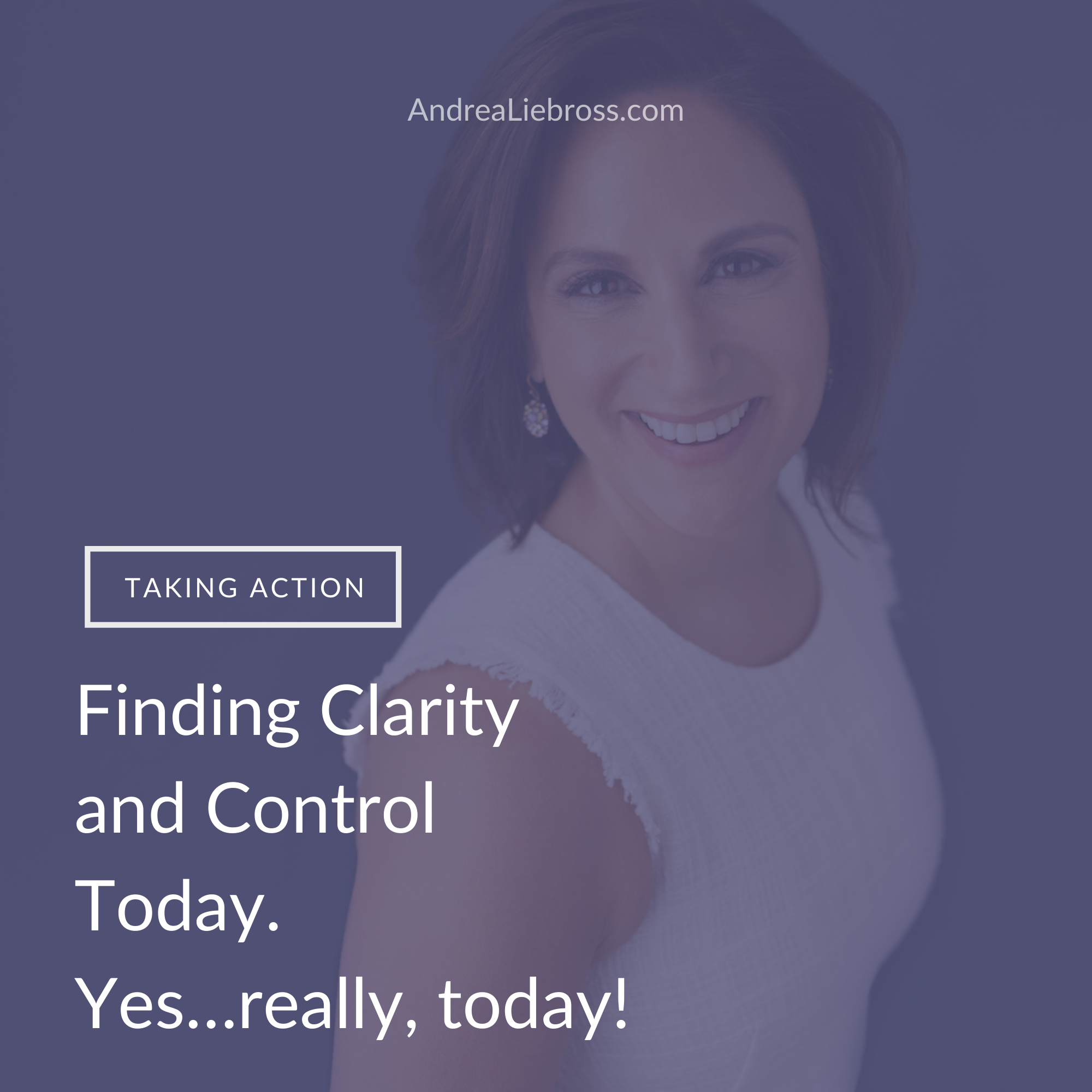 Finding Clarity and Control Today.  Yes…really, today!