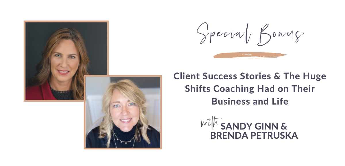 Special Bonus! Client Success Stories & The Huge Shifts Coaching Had on Their Business and Life with Sandy Ginn and Brenda Petruska